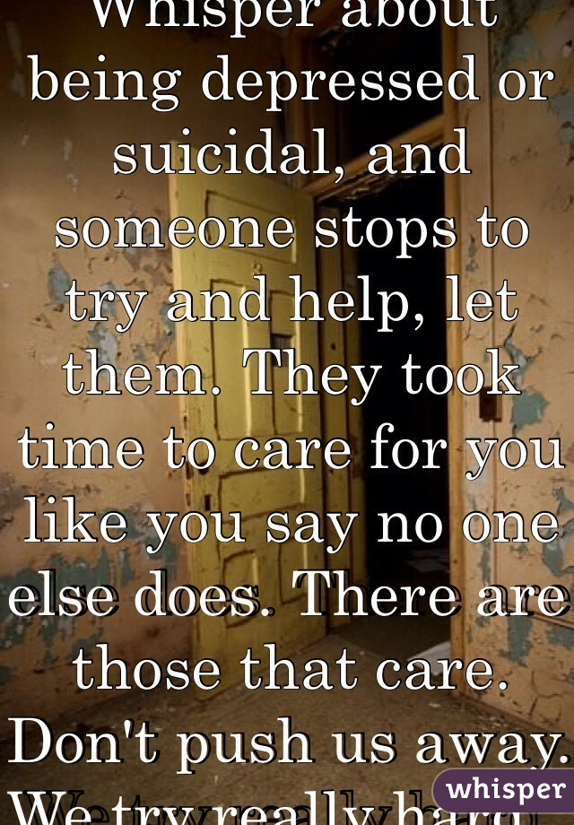 If you make a Whisper about being depressed or suicidal, and someone stops to try and help, let them. They took time to care for you like you say no one else does. There are those that care. Don't push us away. We try really hard.
