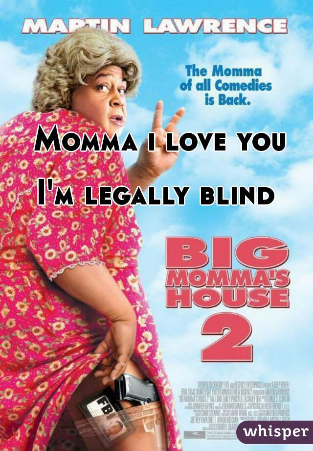 Momma i love you   I'm legally blind