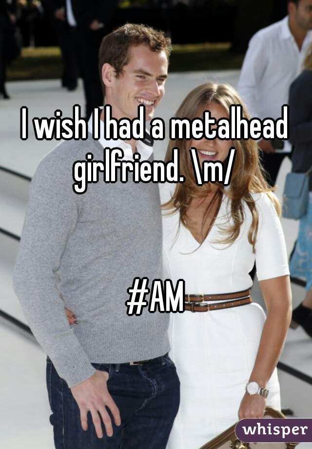 I wish I had a metalhead girlfriend. \m/    #AM