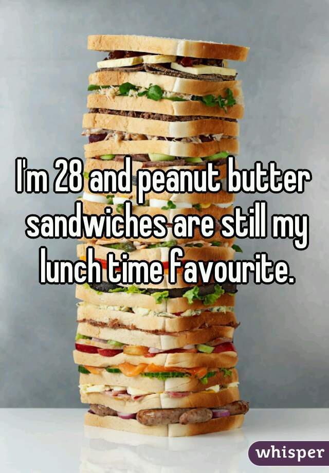 I'm 28 and peanut butter sandwiches are still my lunch time favourite.