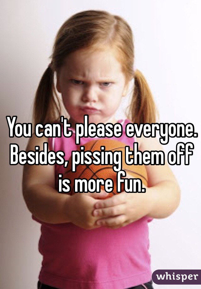 You can't please everyone. Besides, pissing them off is more fun.