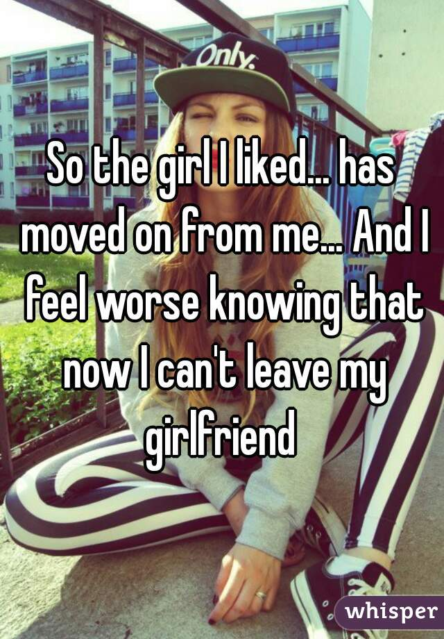 So the girl I liked... has moved on from me... And I feel worse knowing that now I can't leave my girlfriend