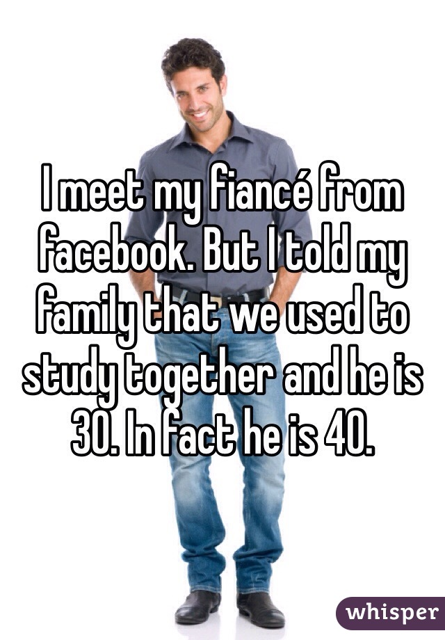 I meet my fiancé from facebook. But I told my family that we used to study together and he is 30. In fact he is 40.