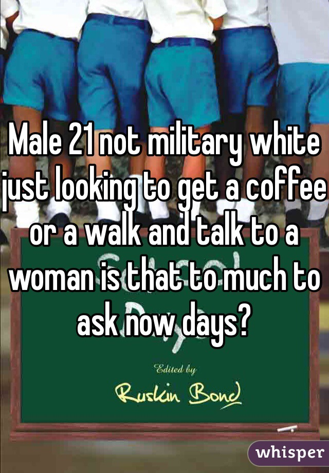 Male 21 not military white just looking to get a coffee or a walk and talk to a woman is that to much to ask now days?
