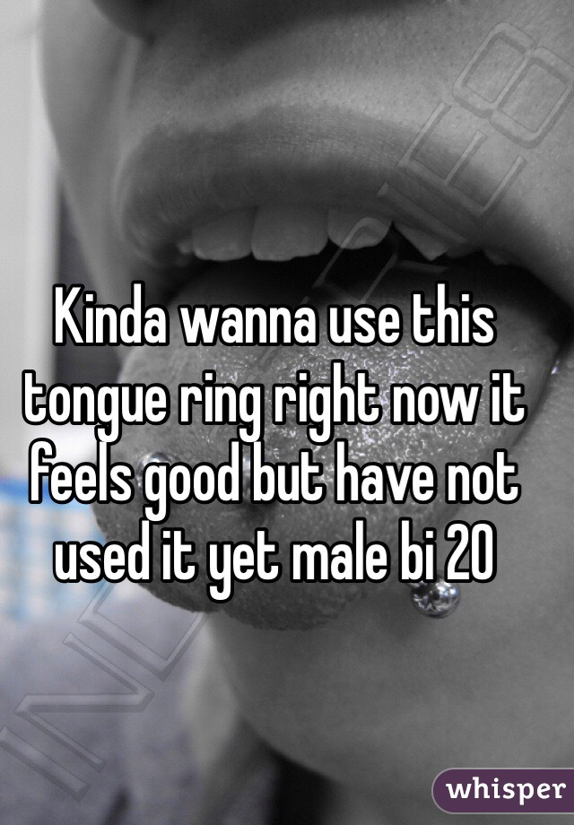 Kinda wanna use this tongue ring right now it feels good but have not used it yet male bi 20