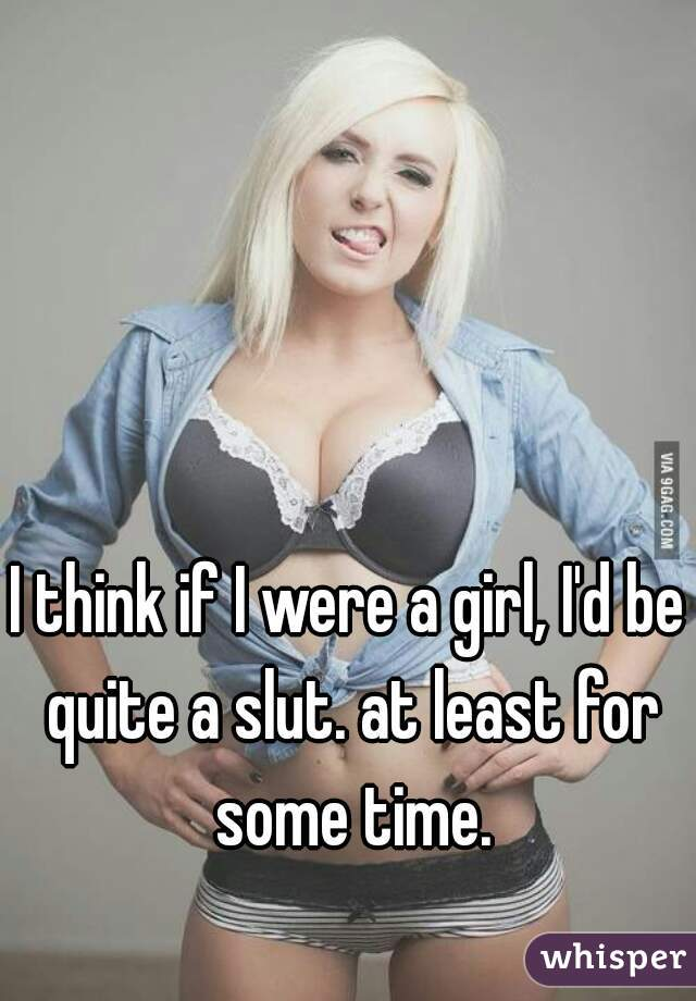I think if I were a girl, I'd be quite a slut. at least for some time.