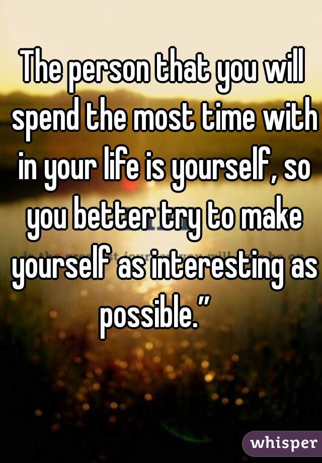 """The person that you will spend the most time with in your life is yourself, so you better try to make yourself as interesting as possible."""""""
