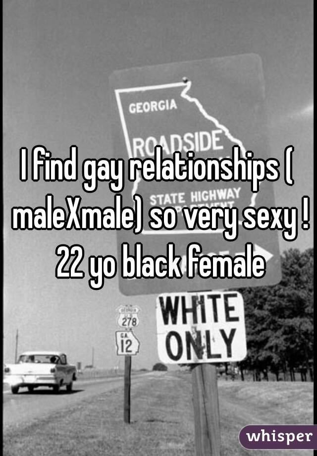 I find gay relationships ( maleXmale) so very sexy ! 22 yo black female