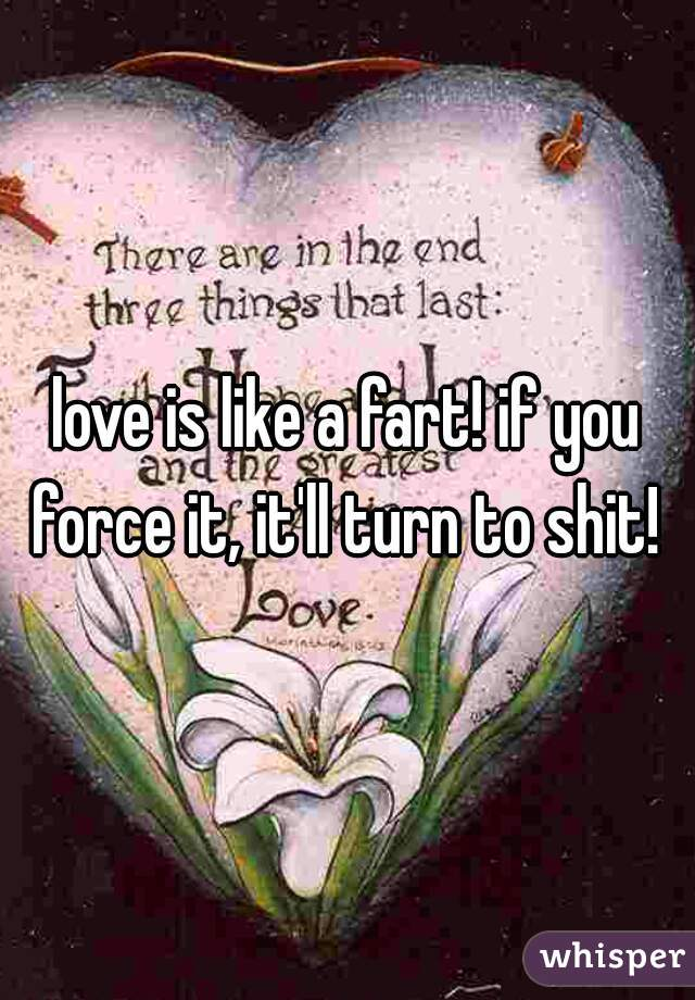 love is like a fart! if you force it, it'll turn to shit!