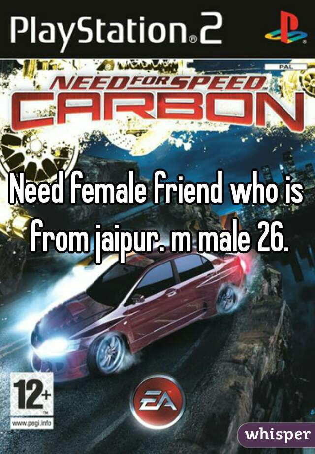 Need female friend who is from jaipur. m male 26.