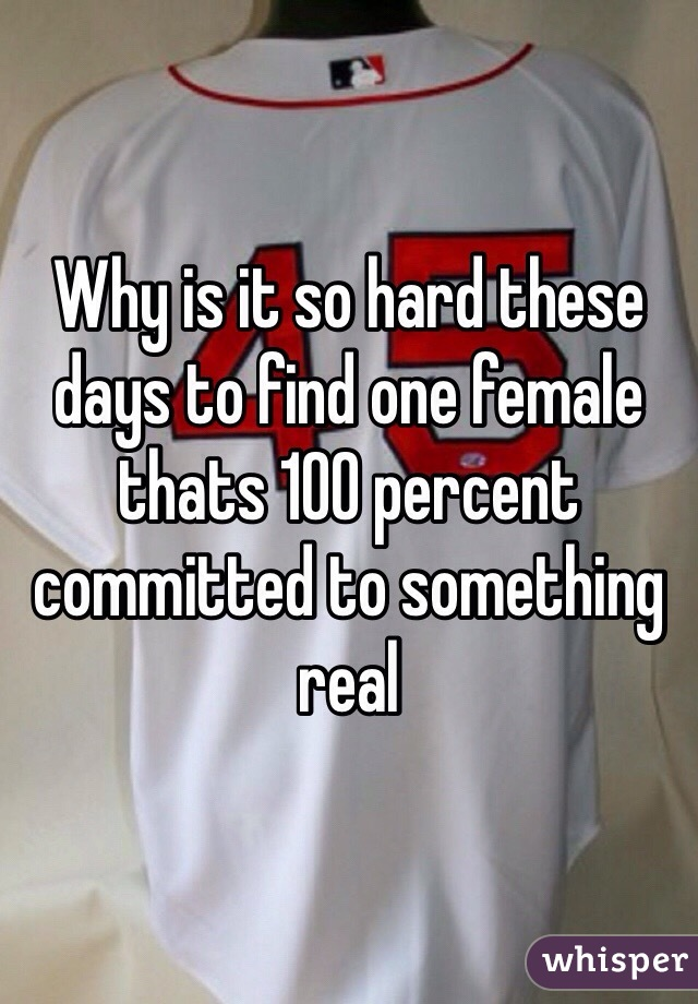 Why is it so hard these days to find one female thats 100 percent committed to something real