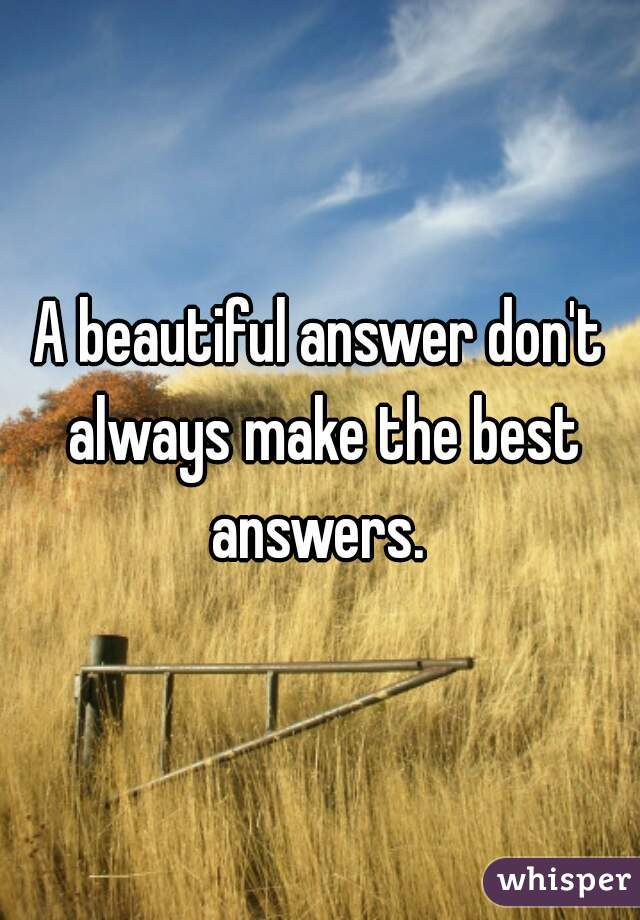 A beautiful answer don't always make the best answers.