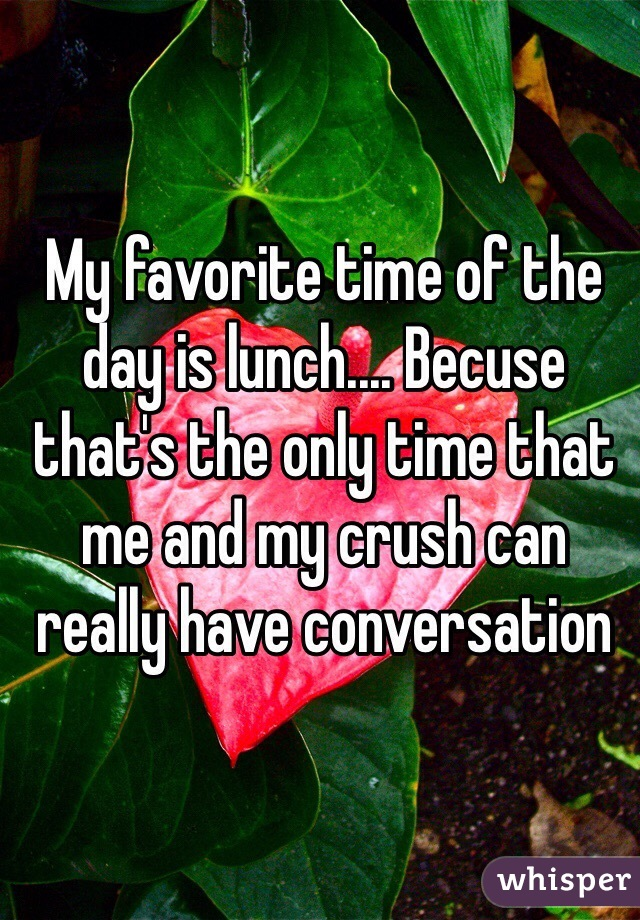 My favorite time of the day is lunch.... Becuse that's the only time that me and my crush can really have conversation