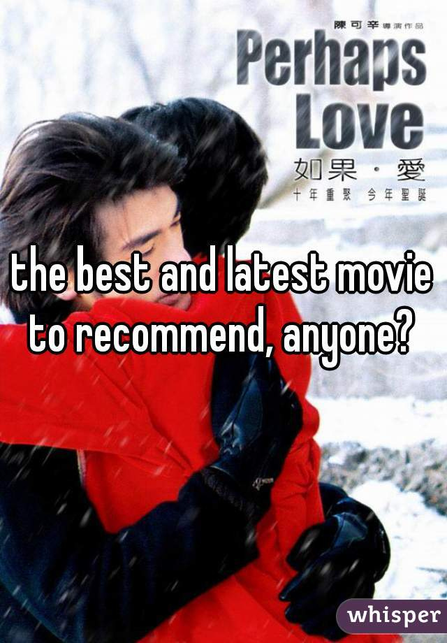 the best and latest movie to recommend, anyone?