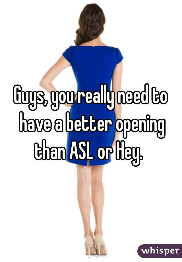 Guys, you really need to have a better opening than ASL or Hey.