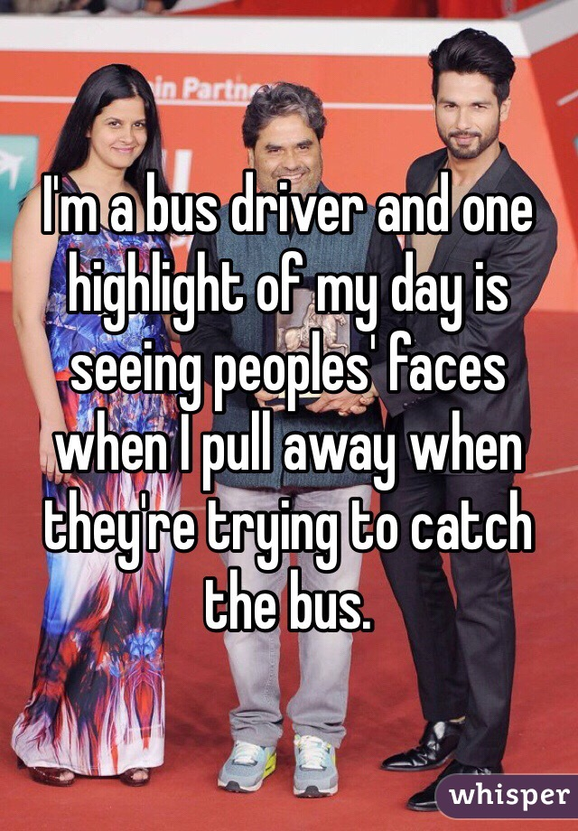 I'm a bus driver and one highlight of my day is seeing peoples' faces when I pull away when they're trying to catch the bus.