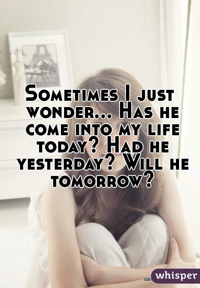 Sometimes I just wonder... Has he come into my life today? Had he yesterday? Will he tomorrow?