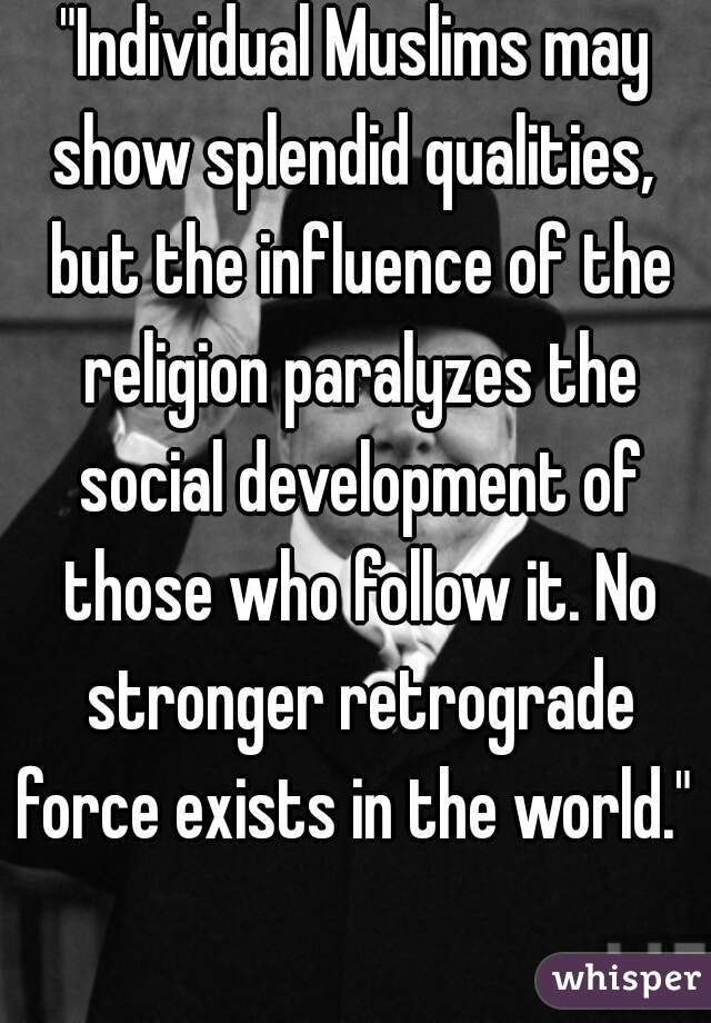 """Individual Muslims may show splendid qualities,  but the influence of the religion paralyzes the social development of those who follow it. No stronger retrograde force exists in the world."""