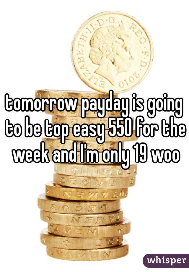 tomorrow payday is going to be top easy 550 for the week and I'm only 19 woo