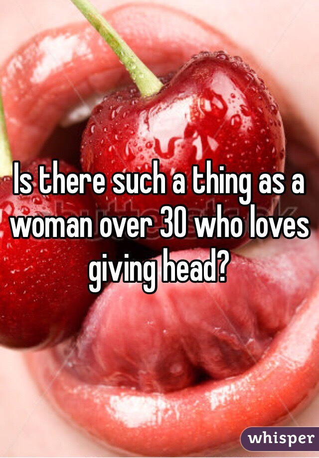 Is there such a thing as a woman over 30 who loves giving head?