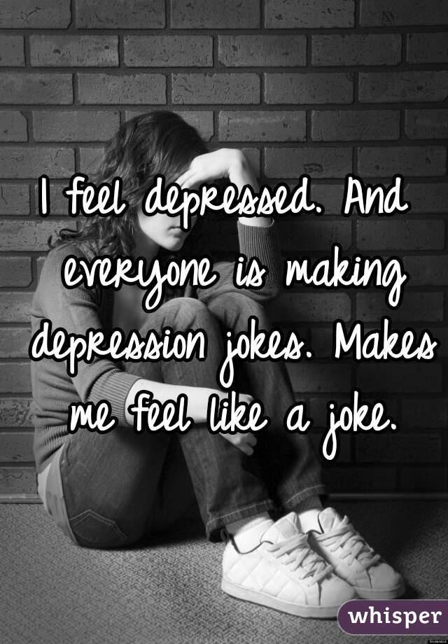 I feel depressed. And everyone is making depression jokes. Makes me feel like a joke.
