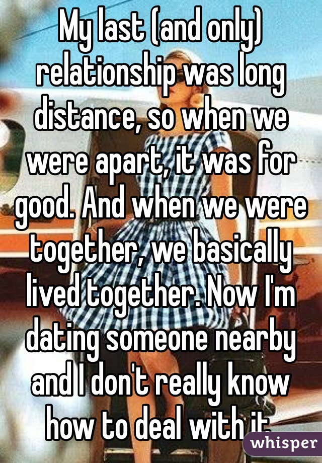 My last (and only) relationship was long distance, so when we were apart, it was for good. And when we were together, we basically lived together. Now I'm dating someone nearby and I don't really know how to deal with it.