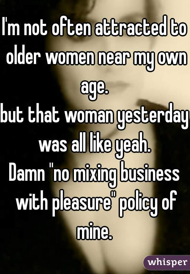 """I'm not often attracted to older women near my own age.  but that woman yesterday was all like yeah.  Damn """"no mixing business with pleasure"""" policy of mine."""