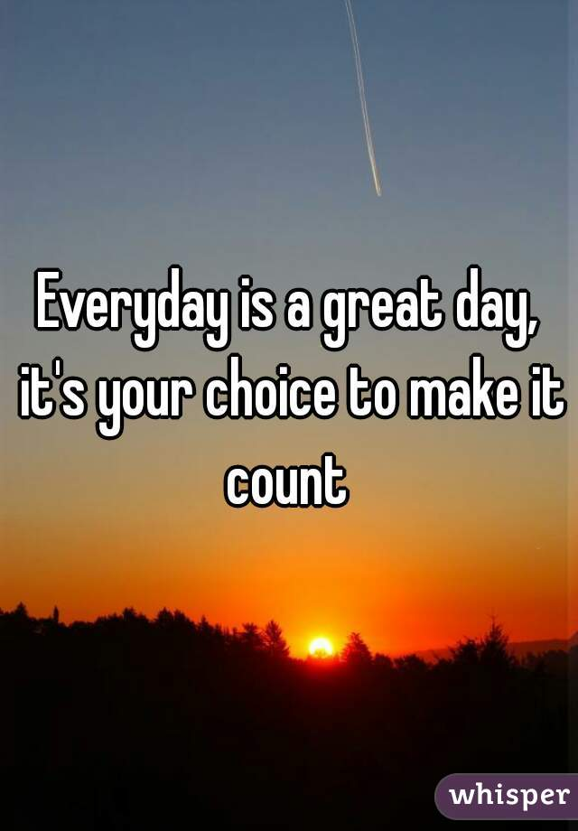 Everyday is a great day, it's your choice to make it count