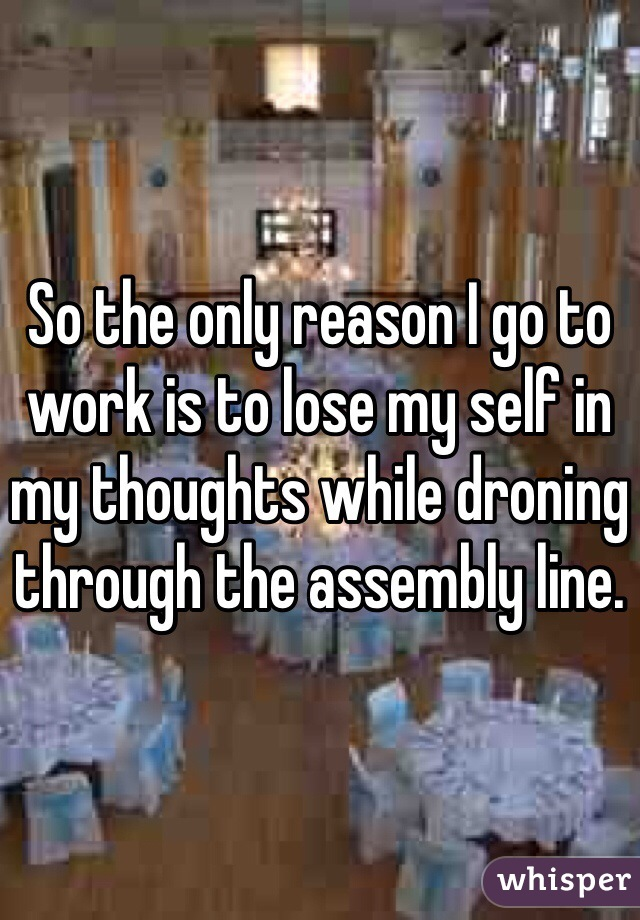 So the only reason I go to work is to lose my self in my thoughts while droning through the assembly line.