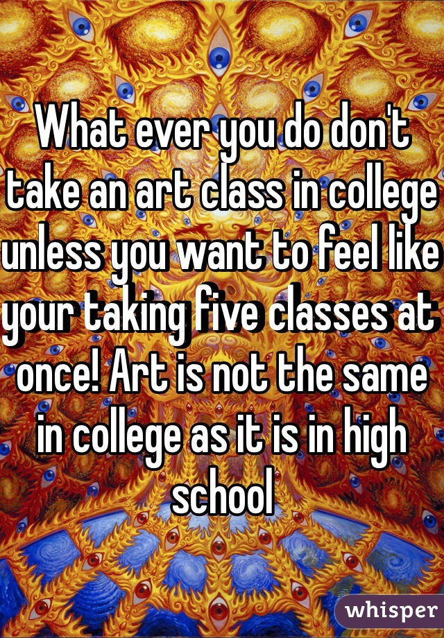 What ever you do don't take an art class in college unless you want to feel like your taking five classes at once! Art is not the same in college as it is in high school