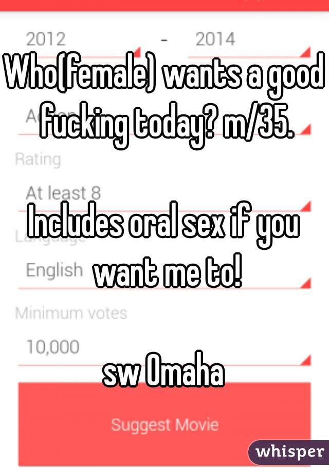 Who(female) wants a good fucking today? m/35.  Includes oral sex if you want me to!  sw Omaha