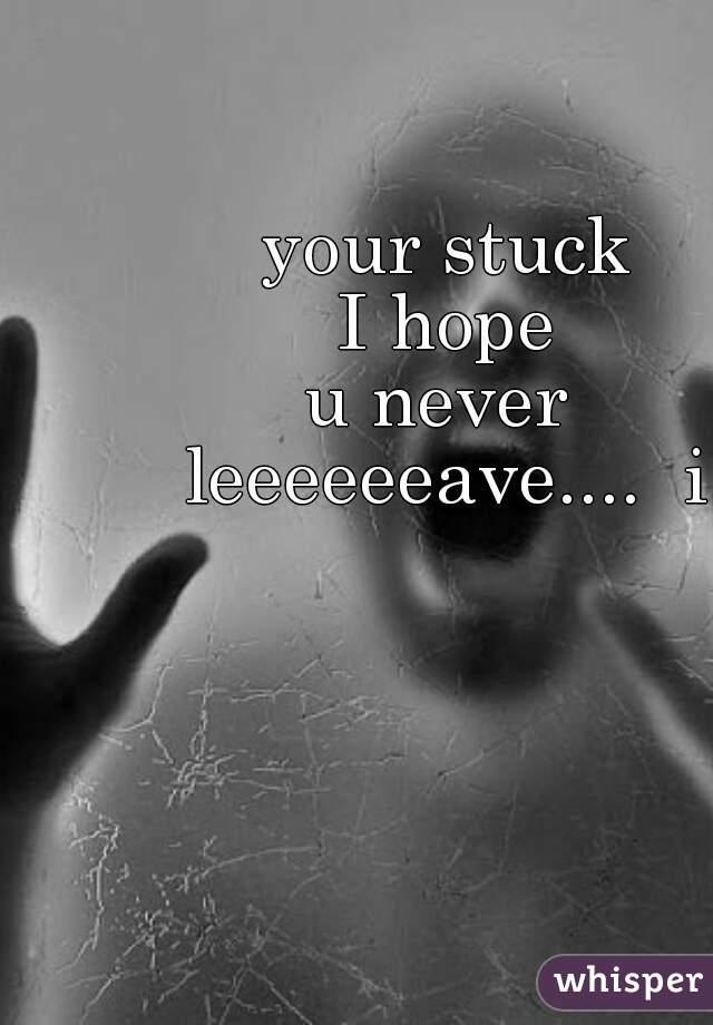 your stuck I hope u never  leeeeeeave....  i