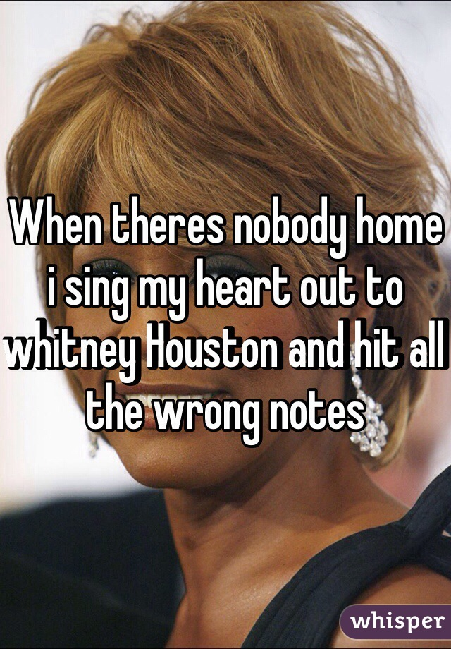 When theres nobody home i sing my heart out to whitney Houston and hit all the wrong notes