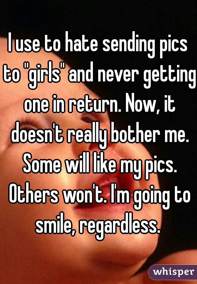 """I use to hate sending pics to """"girls"""" and never getting one in return. Now, it doesn't really bother me. Some will like my pics. Others won't. I'm going to smile, regardless."""