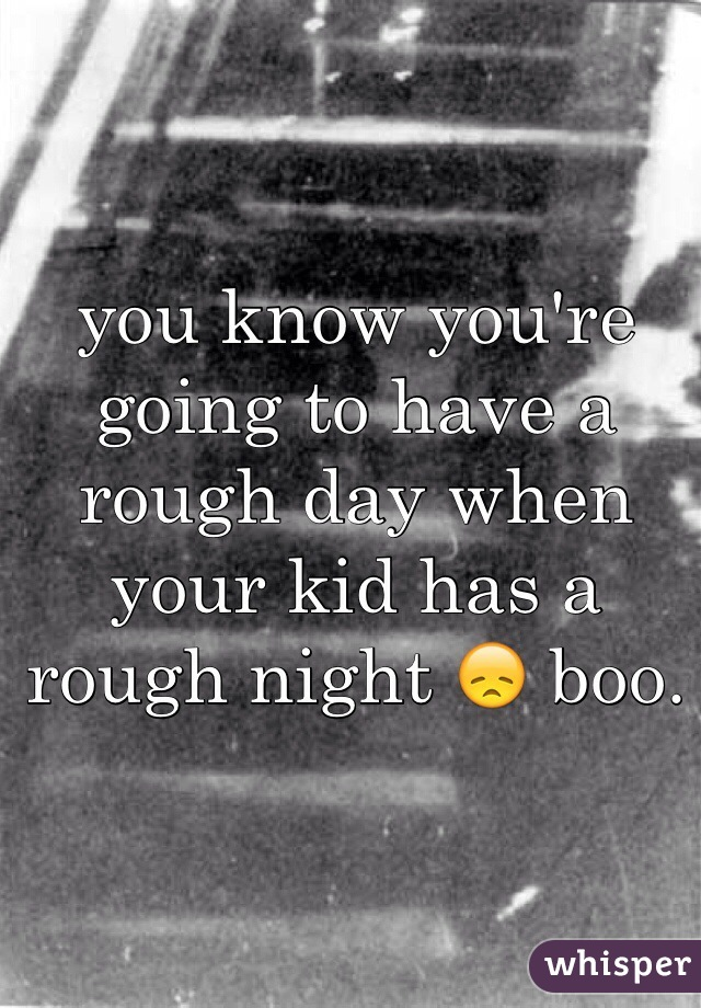 you know you're going to have a rough day when your kid has a rough night 😞 boo.