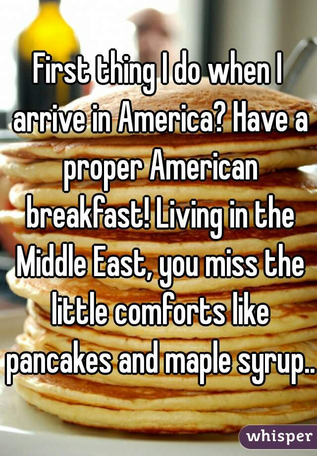First thing I do when I arrive in America? Have a proper American breakfast! Living in the Middle East, you miss the little comforts like pancakes and maple syrup...