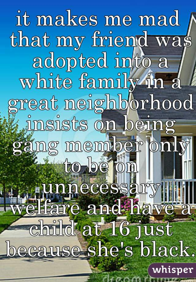 it makes me mad that my friend was adopted into a white family in a great neighborhood insists on being gang member only to be on unnecessary welfare and have a child at 16 just because she's black.