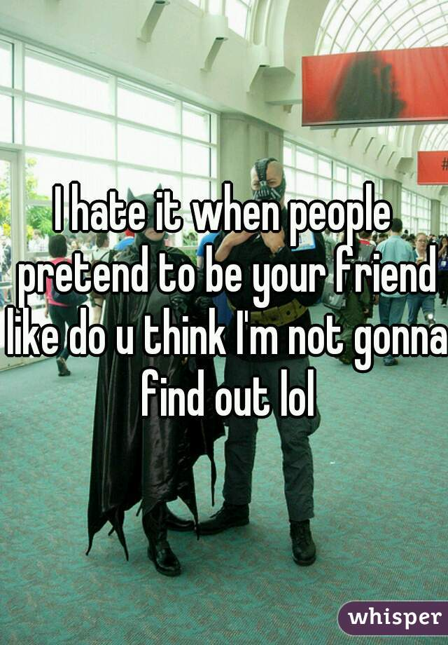 I hate it when people pretend to be your friend like do u think I'm not gonna find out lol