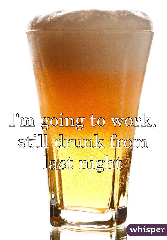 I'm going to work, still drunk from last night