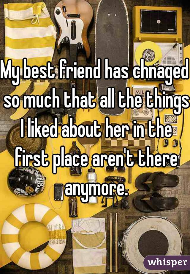 My best friend has chnaged so much that all the things I liked about her in the first place aren't there anymore.