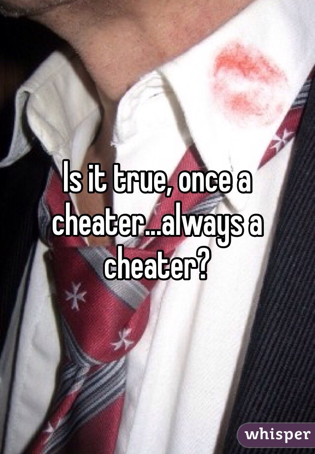 Is it true, once a cheater...always a cheater?