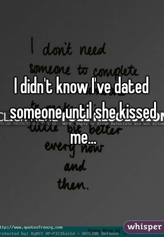 I didn't know I've dated someone until she kissed me...
