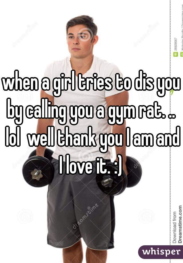 when a girl tries to dis you by calling you a gym rat. ..  lol  well thank you I am and I love it. :)