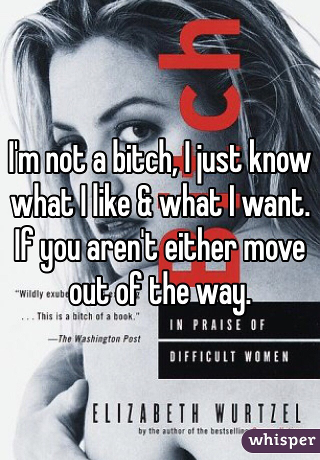 I'm not a bitch, I just know what I like & what I want. If you aren't either move out of the way.
