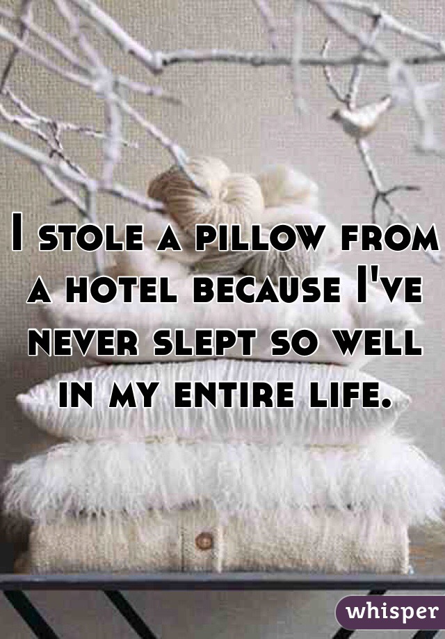 I stole a pillow from a hotel because I've never slept so well in my entire life.