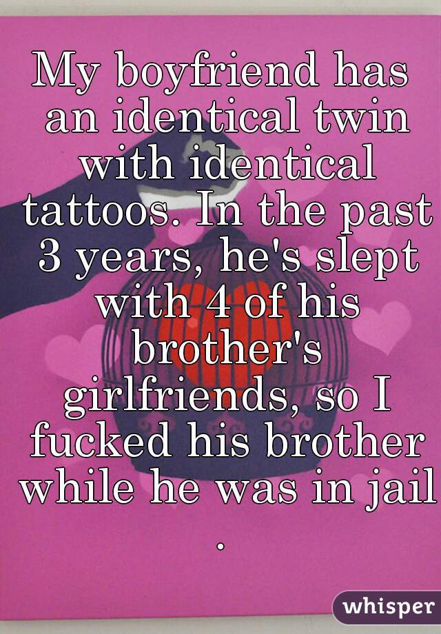 My boyfriend has an identical twin with identical tattoos. In the past 3 years, he's slept with 4 of his brother's girlfriends, so I fucked his brother while he was in jail.