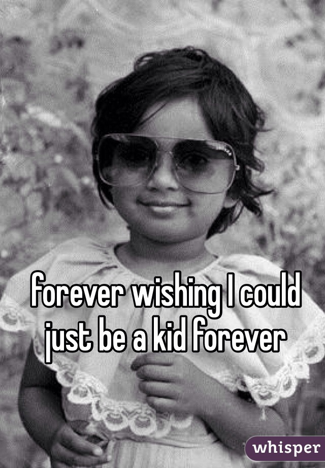 forever wishing I could just be a kid forever