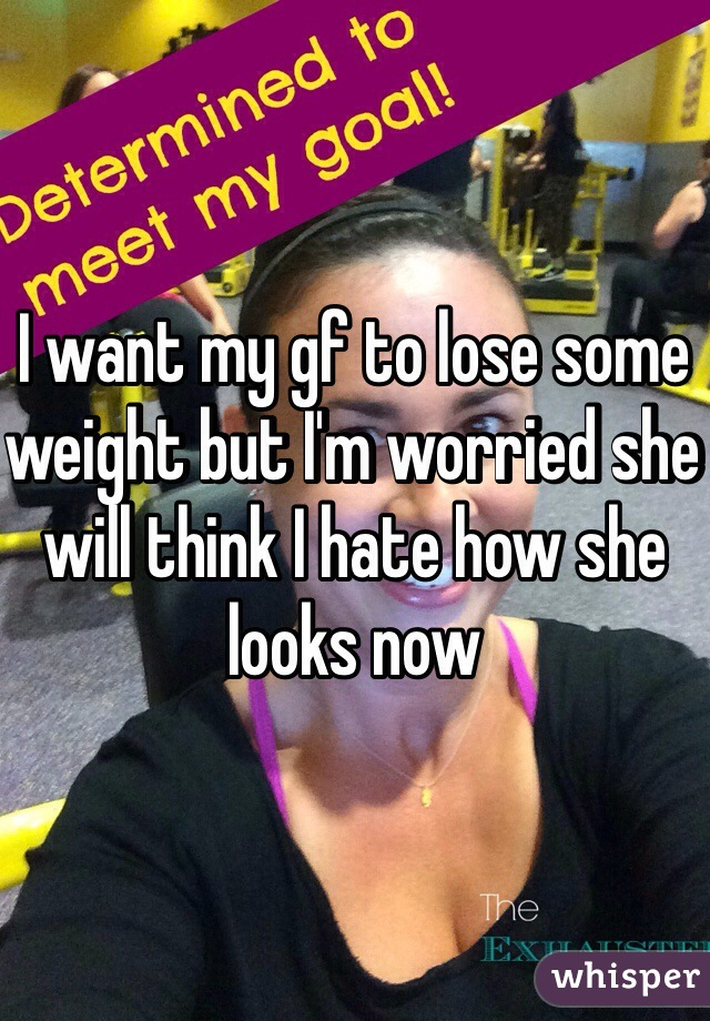 I want my gf to lose some weight but I'm worried she will think I hate how she looks now