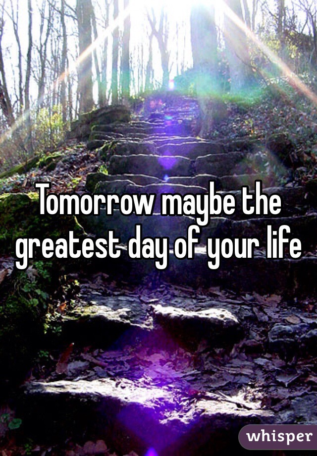 Tomorrow maybe the greatest day of your life