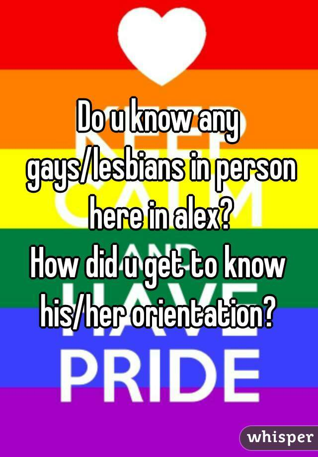 Do u know any gays/lesbians in person here in alex? How did u get to know his/her orientation?